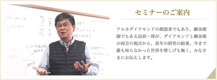 セミナーのご案内。アルカダイアモンドの創設者でもあり、錬金術師でもある迫恭一郎が、ダイアモンドと錬金術の両方の視点から、長年の研究の結果、今まで誰も知らなかった世界を惜しげも無く、みなさまにお伝えします。